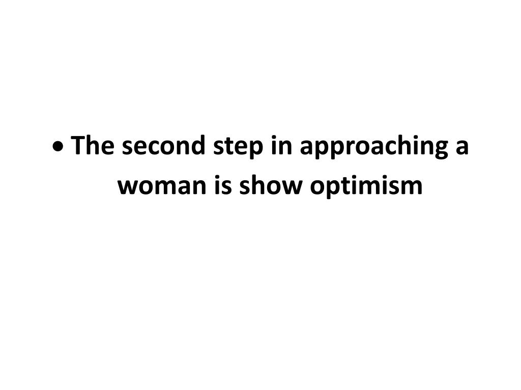 The second step in approaching a woman is show optimism