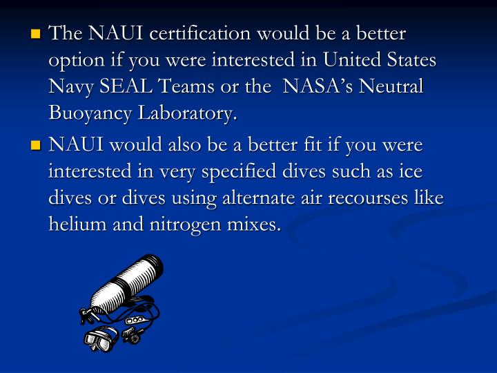 The NAUI certification would be a better option if you were interested in United States Navy SEAL Teams or the  NASA's Neutral Buoyancy Laboratory.