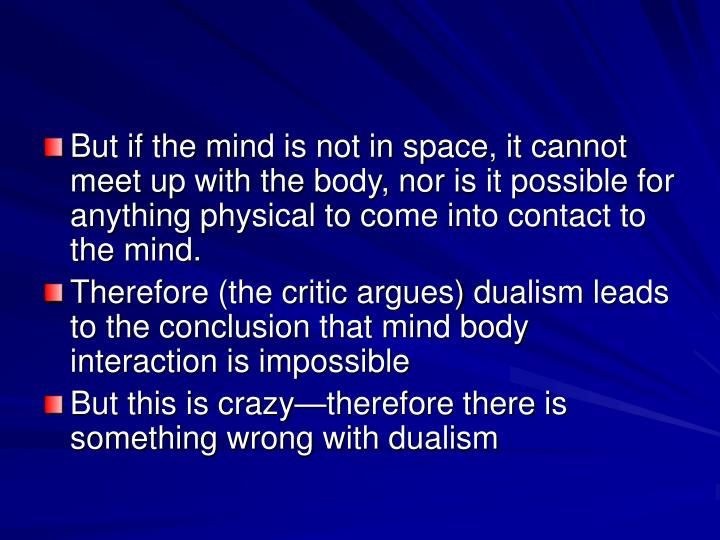 But if the mind is not in space, it cannot meet up with the body, nor is it possible for anything physical to come into contact to the mind.