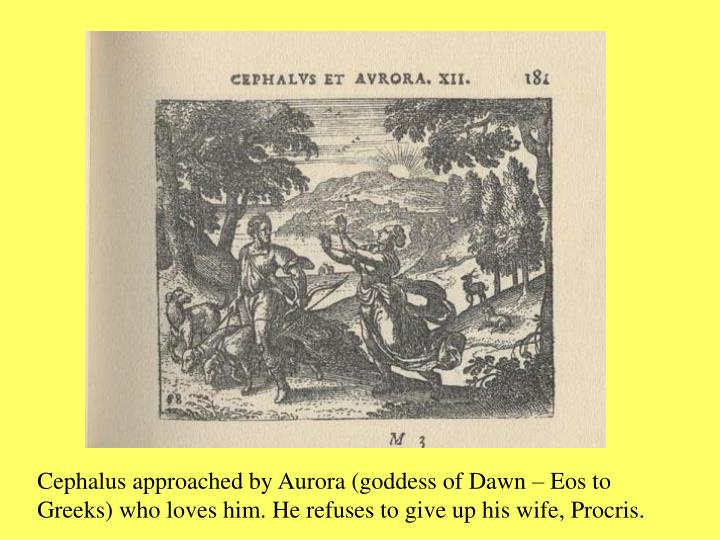 Cephalus approached by Aurora (goddess of Dawn – Eos to Greeks) who loves him. He refuses to give up his wife, Procris.