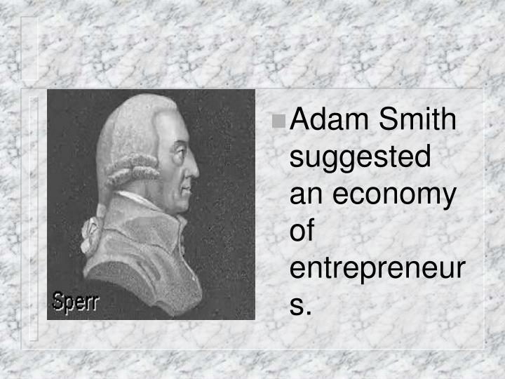 Adam Smith suggested an economy of entrepreneurs.