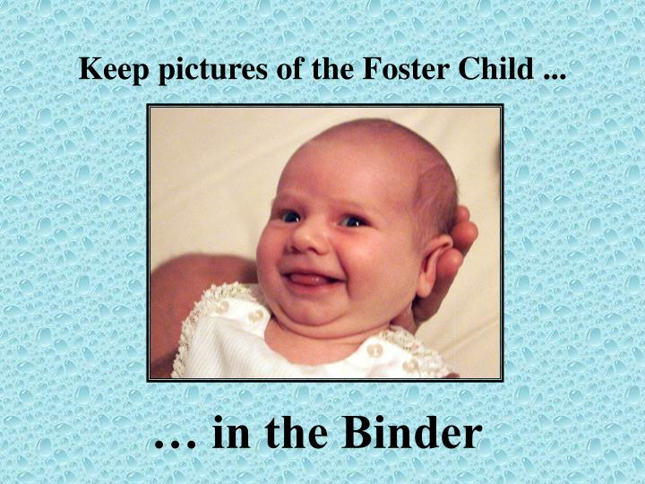 Keep pictures of the Foster Child ...