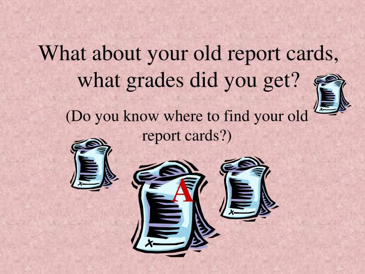 What about your old report cards, what grades did you get?