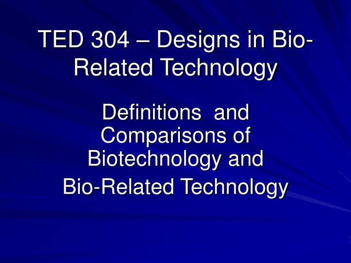 Ted 304 designs in bio related technology