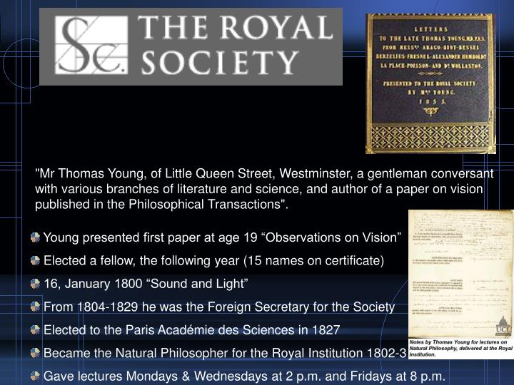 """""""Mr Thomas Young, of Little Queen Street, Westminster, a gentleman conversant with various branches of literature and science, and author of a paper on vision published in the Philosophical Transactions""""."""