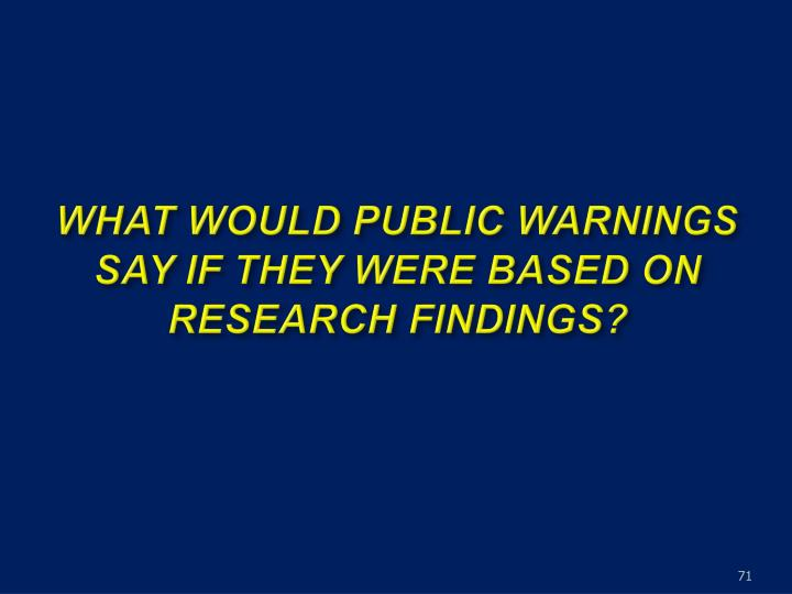 WHAT WOULD PUBLIC WARNINGS SAY IF THEY WERE BASED ON RESEARCH FINDINGS?