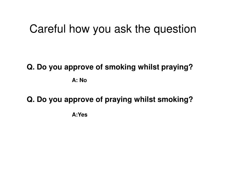 Careful how you ask the question