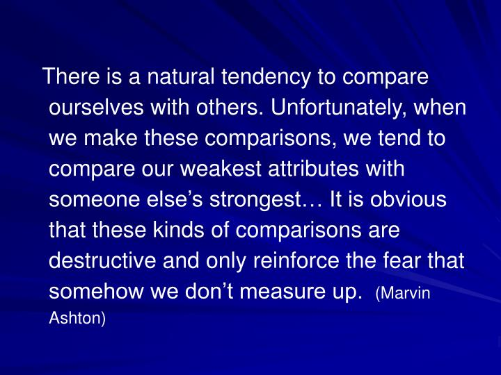 There is a natural tendency to compare ourselves with others. Unfortunately, when we make these comparisons, we tend to compare our weakest attributes with someone else's strongest… It is obvious that these kinds of comparisons are destructive and only reinforce the fear that somehow we don't measure up.