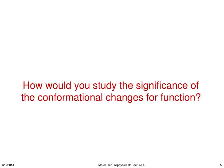 How would you study the significance of the conformational changes for function?