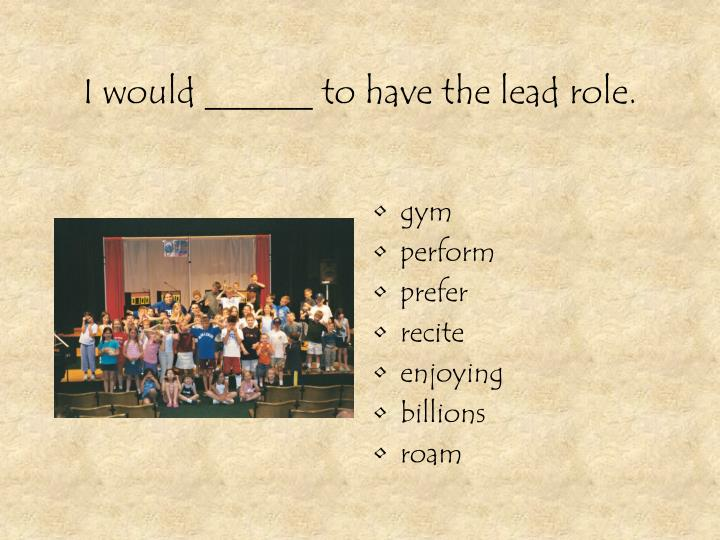 I would ______ to have the lead role.