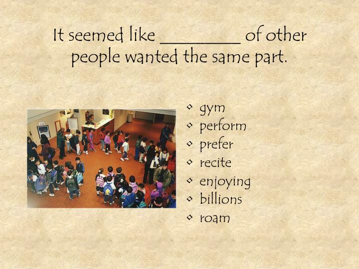It seemed like _________ of other people wanted the same part.