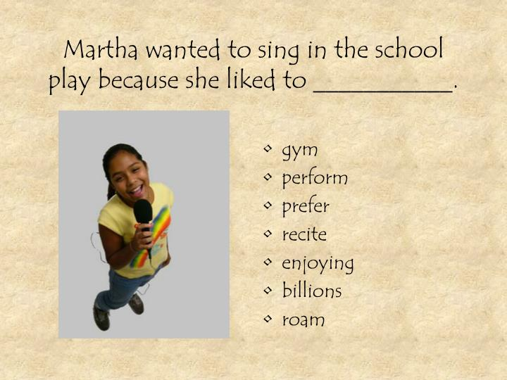 Martha wanted to sing in the school play because she liked to ___________.