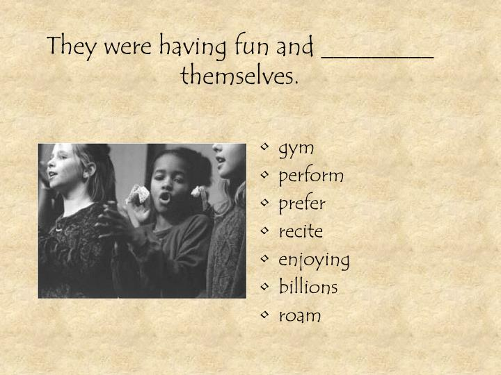 They were having fun and _________ themselves.