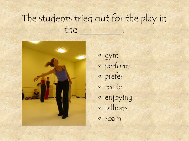 The students tried out for the play in the _________.