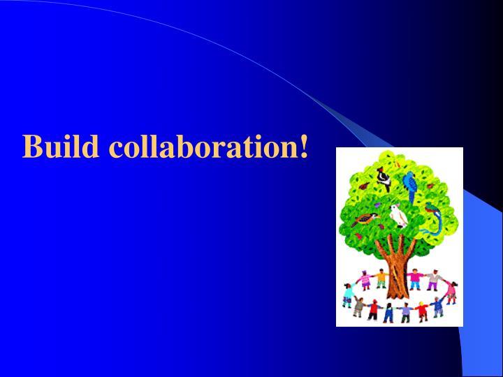 Build collaboration!