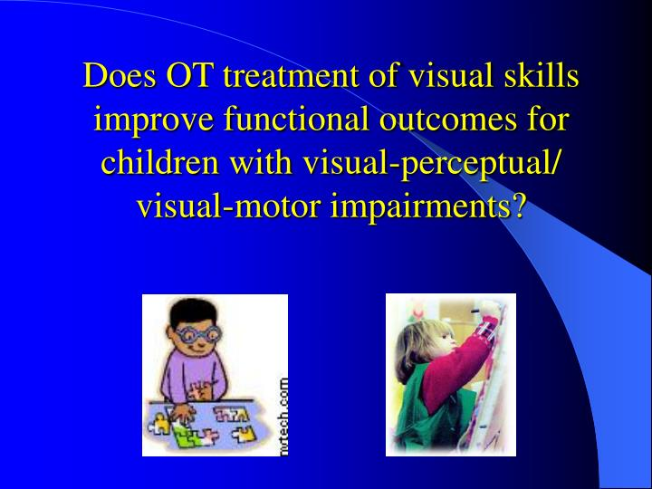 Does OT treatment of visual skills improve functional outcomes for children with visual-perceptual/ visual-motor impairments?