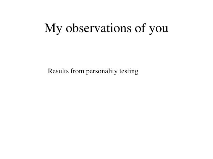 My observations of you