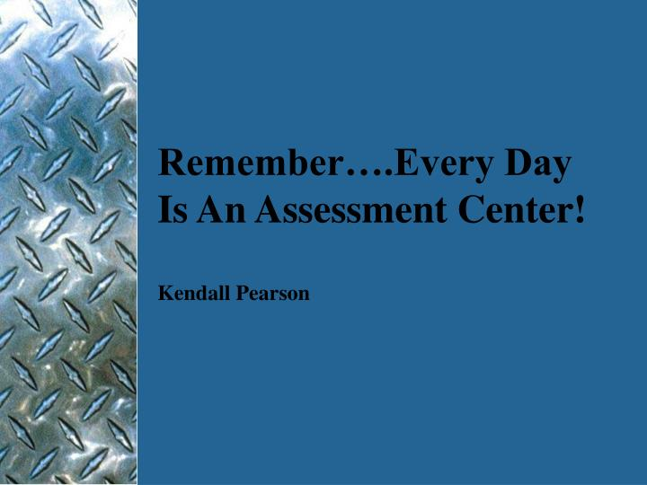 Remember….Every Day Is An Assessment Center!