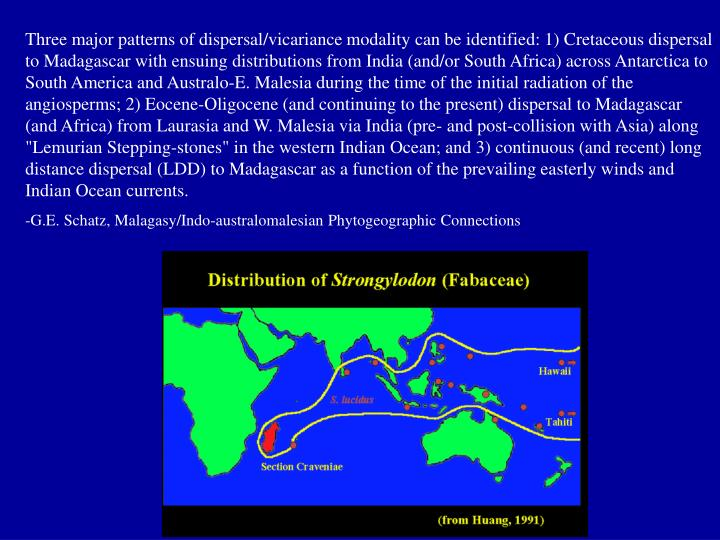 "Three major patterns of dispersal/vicariance modality can be identified: 1) Cretaceous dispersal to Madagascar with ensuing distributions from India (and/or South Africa) across Antarctica to South America and Australo-E. Malesia during the time of the initial radiation of the angiosperms; 2) Eocene-Oligocene (and continuing to the present) dispersal to Madagascar (and Africa) from Laurasia and W. Malesia via India (pre- and post-collision with Asia) along ""Lemurian Stepping-stones"" in the western Indian Ocean; and 3) continuous (and recent) long distance dispersal (LDD) to Madagascar as a function of the prevailing easterly winds and Indian Ocean currents."