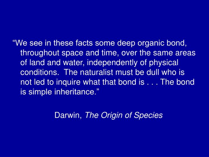 """We see in these facts some deep organic bond, throughout space and time, over the same areas of land and water, independently of physical conditions.  The naturalist must be dull who is not led to inquire what that bond is . . . The bond is simple inheritance."""