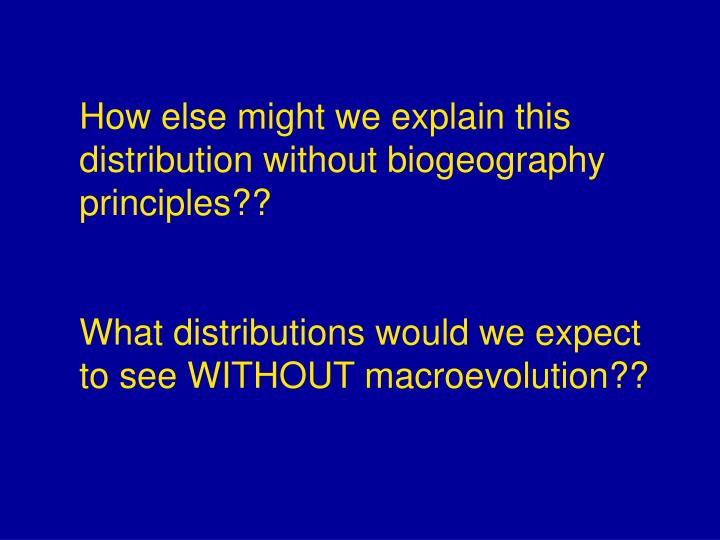How else might we explain this distribution without biogeography principles??