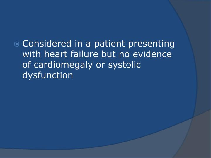 Considered in a patient presenting with heart failure but no evidence of cardiomegaly or systolic dysfunction