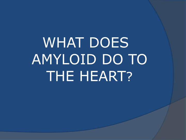 WHAT DOES AMYLOID DO TO THE HEART
