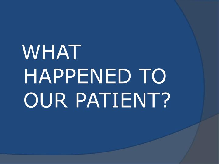 WHAT HAPPENED TO OUR PATIENT?