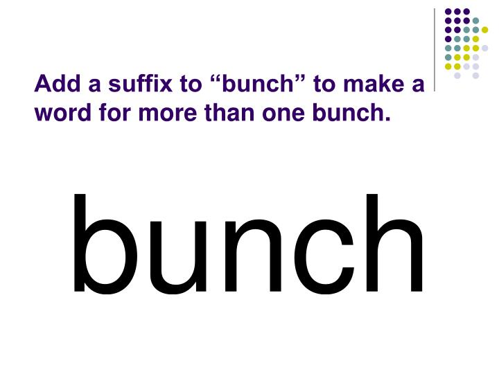 "Add a suffix to ""bunch"" to make a word for more than one bunch."