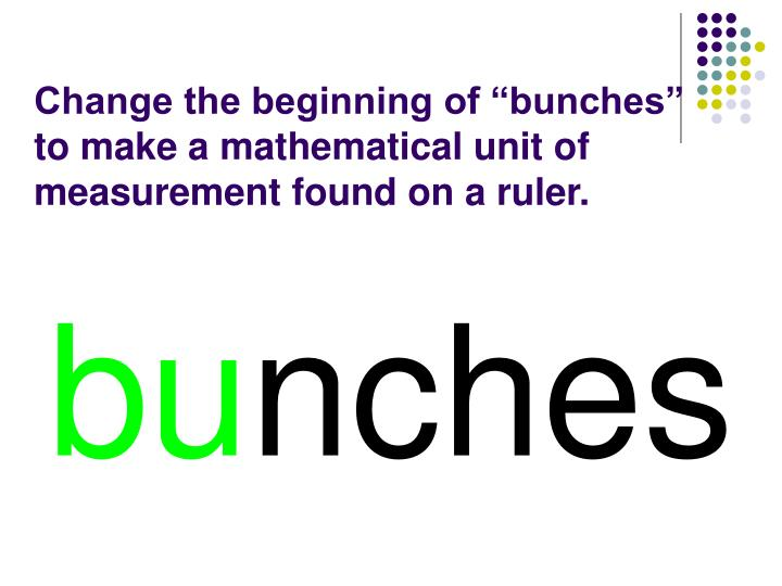 "Change the beginning of ""bunches"" to make a mathematical unit of measurement found on a ruler."