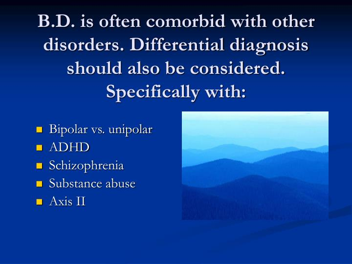 B.D. is often comorbid with other disorders. Differential diagnosis should also be considered. Specifically with: