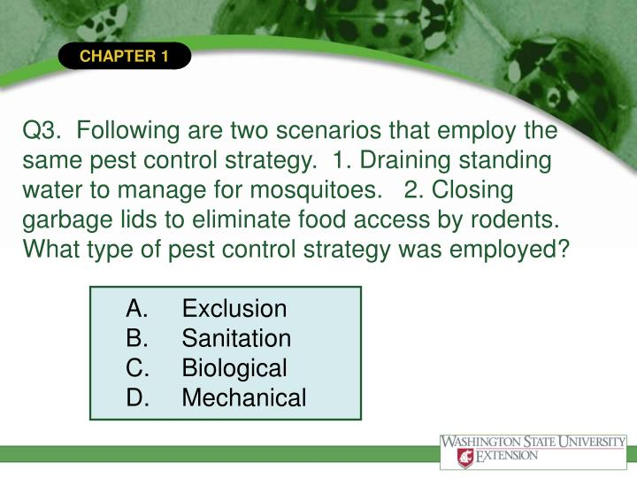 Q3.  Following are two scenarios that employ the same pest control strategy.  1. Draining standing water to manage for mosquitoes.   2. Closing garbage lids to eliminate food access by rodents.  What type of pest control strategy was employed?