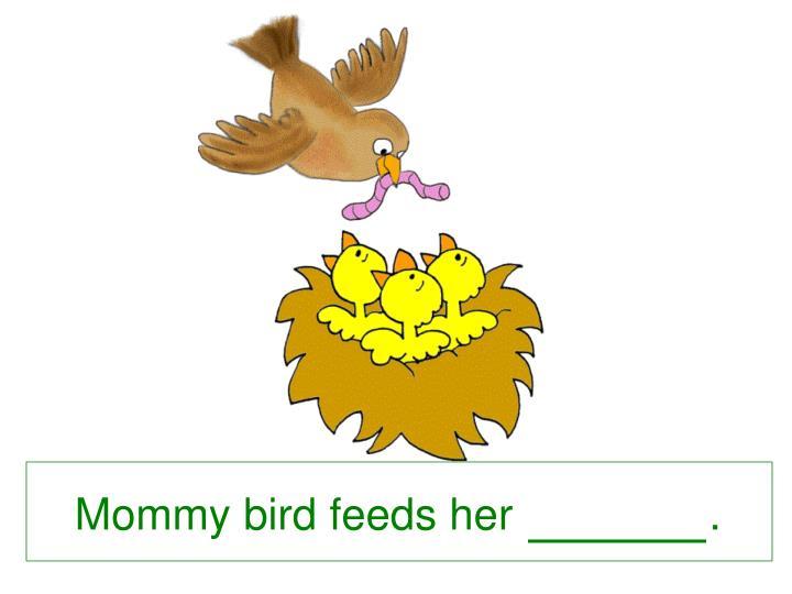 Mommy bird feeds her                .