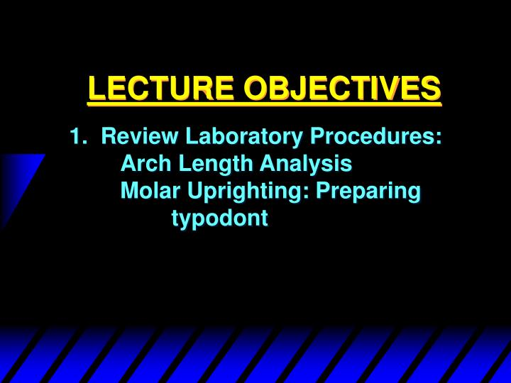 1.  Review Laboratory Procedures:	Arch Length Analysis			Molar Uprighting: Preparing 		typodont