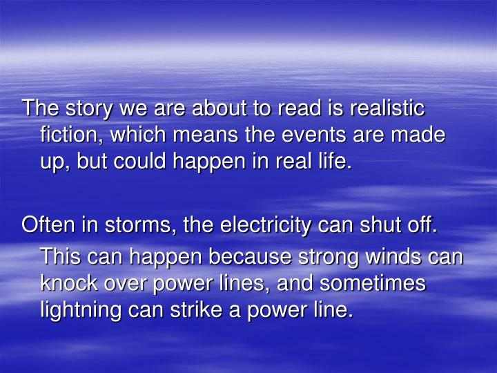 The story we are about to read is realistic fiction, which means the events are made up, but could happen in real life.