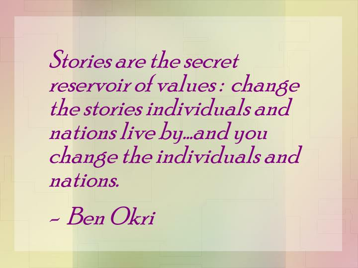 Stories are the secret reservoir of values :  change the stories individuals and nations live by…and you change the individuals and nations.