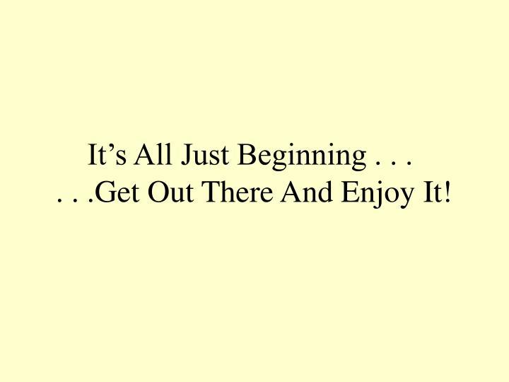 It's All Just Beginning . . .