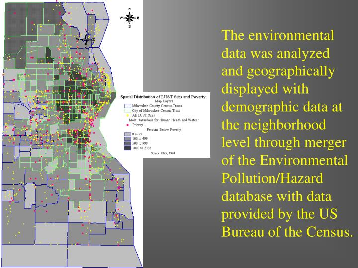 The environmental data was analyzed and geographically displayed with demographic data at the neighborhood level through merger of the Environmental Pollution/Hazard database with data provided by the US Bureau of the Census.