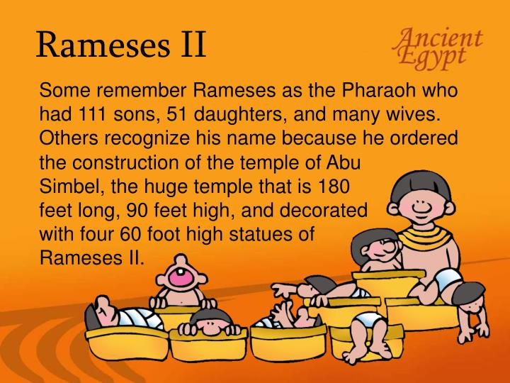 Some remember Rameses as the Pharaoh who had 111 sons, 51 daughters, and many wives.