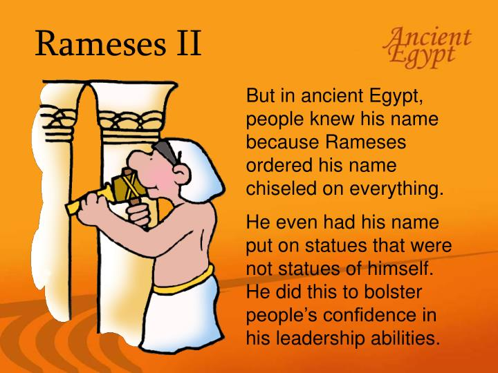 But in ancient Egypt, people knew his name because Rameses ordered his name chiseled on everything.