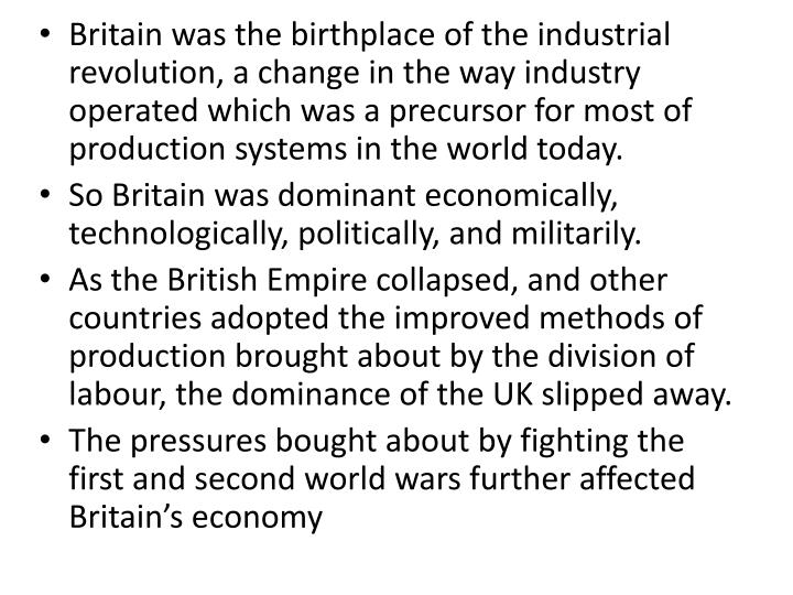 Britain was the birthplace of the industrial revolution, a change in the way industry operated which was a precursor for most of production systems in the world today.