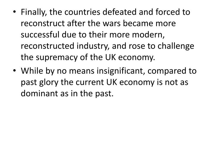 Finally, the countries defeated and forced to reconstruct after the wars became more successful due to their more modern, reconstructed industry, and rose to challenge the supremacy of the UK economy.