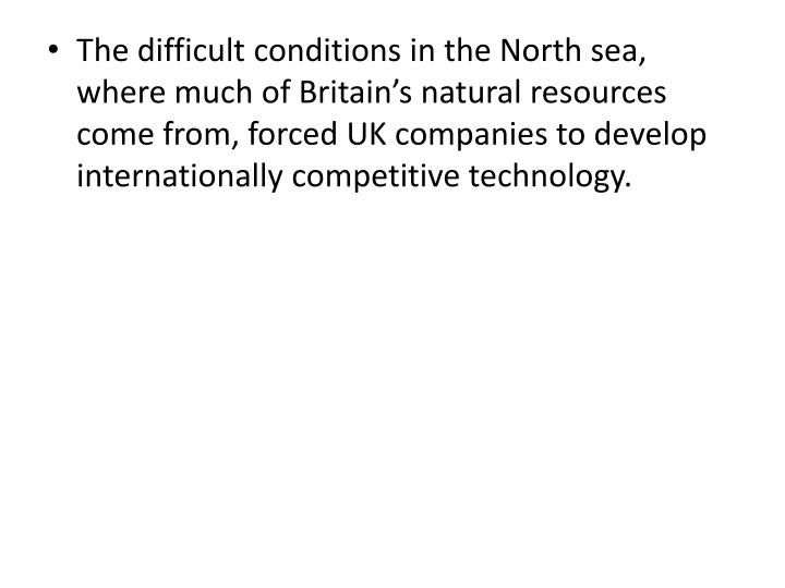 The difficult conditions in the North sea, where much of Britain's natural resources come from, forced UK companies to develop internationally competitive technology.