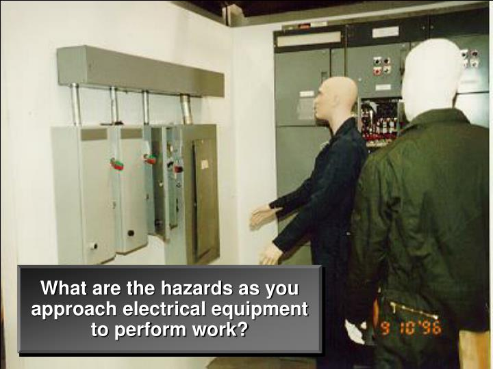 What are the hazards as you approach electrical equipment to perform work?