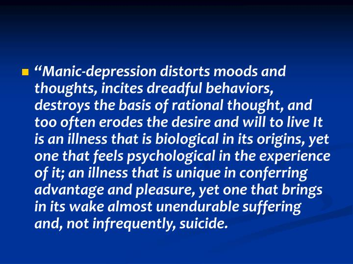 """""""Manic-depression distorts moods and thoughts, incites dreadful behaviors, destroys the basis of rational thought, and too often erodes the desire and will to live It is an illness that is biological in its origins, yet one that feels psychological in the experience of it; an illness that is unique in conferring advantage and pleasure, yet one that brings in its wake almost unendurable suffering and, not infrequently, suicide."""