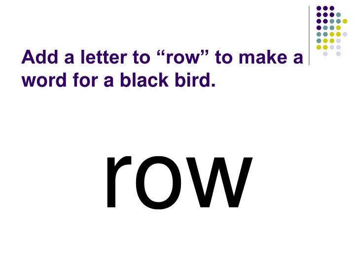"""Add a letter to """"row"""" to make a word for a black bird."""