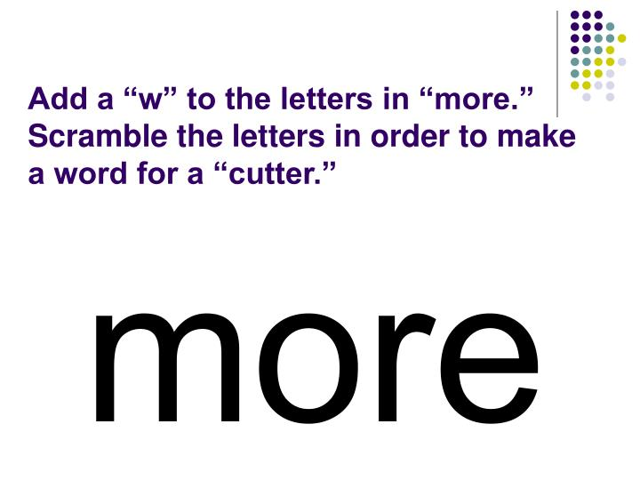 """Add a """"w"""" to the letters in """"more.""""  Scramble the letters in order to make a word for a """"cutter."""""""