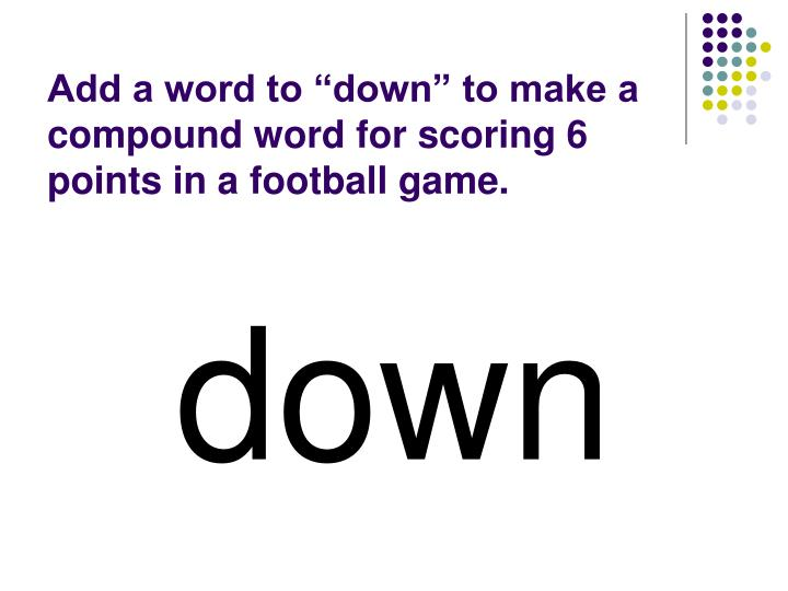 """Add a word to """"down"""" to make a compound word for scoring 6 points in a football game."""