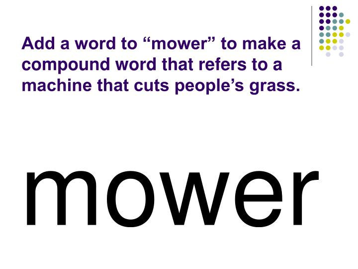 """Add a word to """"mower"""" to make a compound word that refers to a machine that cuts people's grass."""