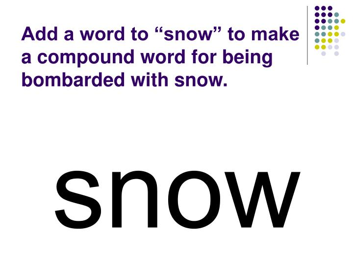 """Add a word to """"snow"""" to make a compound word for being bombarded with snow."""